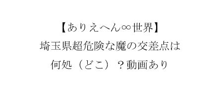 埼玉県さいたま市超危険な魔の交差点は何処(どこ)?動画あり【ありえへん∞世界】