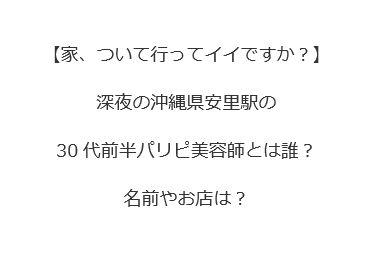 深夜の沖縄県安里駅の30代前半パリピ美容師とは誰?名前やお店は?【家、ついて行ってイイですか?】