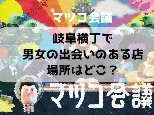 岐阜横丁で男女の出会いのある店の場所はどこ?【マツコ会議】