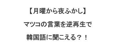 マツコの言葉を逆再生すると韓国語に聞こえる?!【月曜から夜ふかし/マツコ番組】